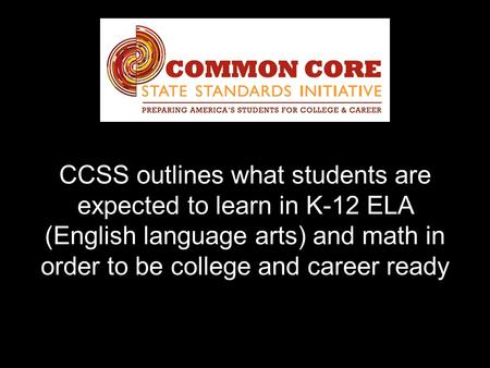 CCSS outlines what students are expected to learn in K-12 ELA (English language arts) and math in order to be college and career ready.
