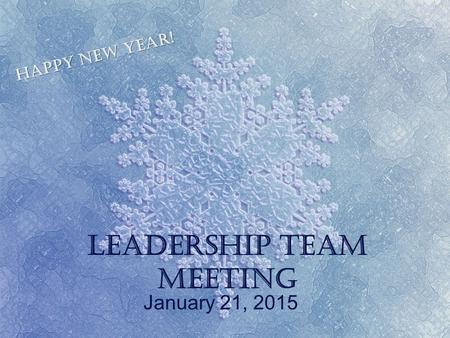 Leadership Team Meeting January 21, 2015 Happy New Year!