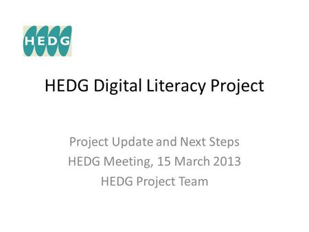 HEDG Digital Literacy Project Project Update and Next Steps HEDG Meeting, 15 March 2013 HEDG Project Team.