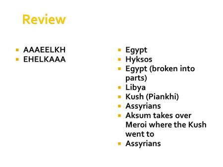 Review  AAAEELKH  EHELKAAA  Egypt  Hyksos  Egypt (broken into parts)  Libya  Kush (Piankhi)  Assyrians  Aksum takes over Meroi where the Kush.