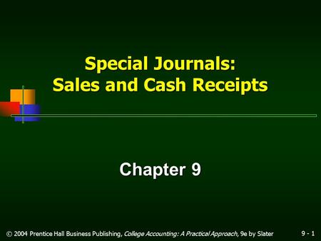 9 - 1 © 2004 Prentice Hall Business Publishing, College Accounting: A Practical Approach, 9e by Slater Special Journals: Sales and Cash Receipts Chapter.