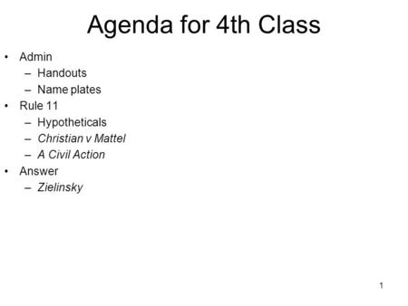 1 Agenda for 4th Class Admin –Handouts –Name plates Rule 11 –Hypotheticals –Christian v Mattel –A Civil Action Answer –Zielinsky.