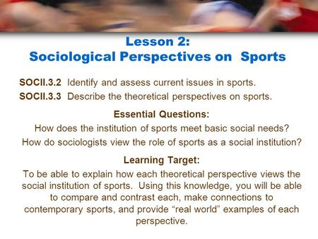 Lesson 2: Sociological Perspectives on Sports SOCII.3.2 Identify and assess current issues in sports. SOCII.3.3 Describe the theoretical perspectives on.