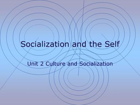 Socialization and the Self Unit 2 Culture and Socialization.