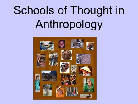 Schools of Thought in Anthropology. What is a School of Thought? A perspective, a viewpoint, or a certain way of interpreting a discipline's subject matter.