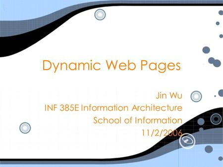 Dynamic Web Pages Jin Wu INF 385E Information Architecture School of Information 11/2/2006 Jin Wu INF 385E Information Architecture School of Information.