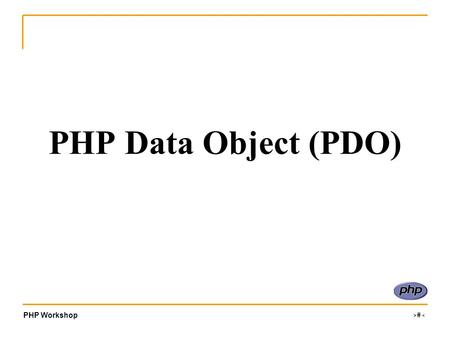 PHP Workshop ‹#› PHP Data Object (PDO). PHP Workshop ‹#› What is PDO? PDO is a PHP extension to formalise PHP's database connections by creating a uniform.