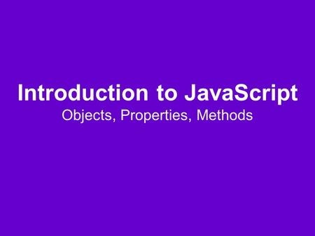 Introduction to JavaScript Objects, Properties, Methods.