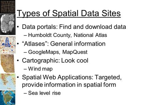 "Types of Spatial Data Sites Data portals: Find and download data –Humboldt County, National Atlas ""Atlases"": General information –GoogleMaps, MapQuest."