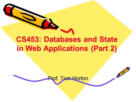 CS453: Databases and State in Web Applications (Part 2) Prof. Tom Horton.