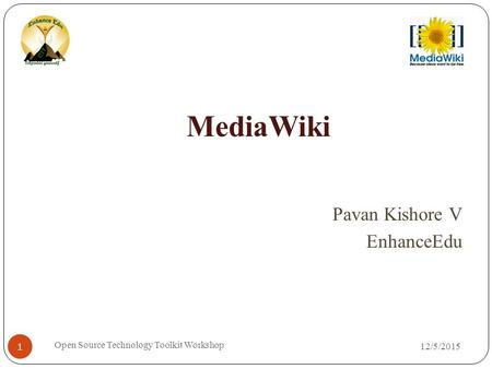12/5/2015 Open Source Technology Toolkit Workshop 1 MediaWiki Pavan Kishore V EnhanceEdu.