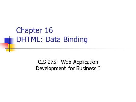 Chapter 16 DHTML: Data Binding CIS 275—Web Application Development for Business I.