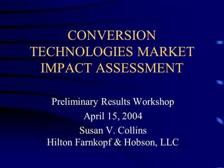 CONVERSION TECHNOLOGIES MARKET IMPACT ASSESSMENT Preliminary Results Workshop April 15, 2004 Susan V. Collins Hilton Farnkopf & Hobson, LLC.