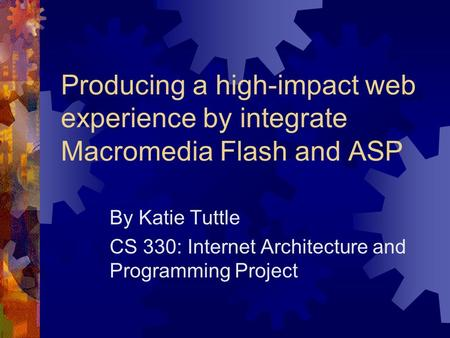 Producing a high-impact web experience by integrate Macromedia Flash and ASP By Katie Tuttle CS 330: Internet Architecture and Programming Project.