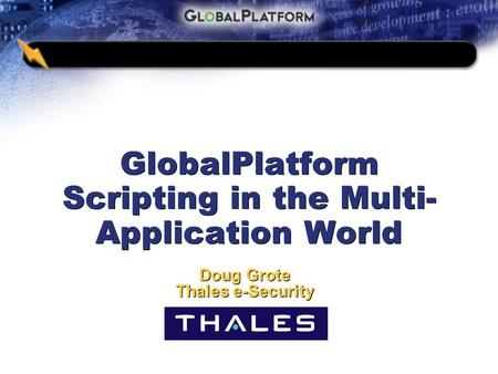 GlobalPlatform Scripting in the Multi- Application World Doug Grote Thales e-Security Doug Grote Thales e-Security.