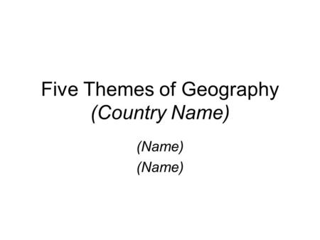 Five Themes of Geography (Country Name) (Name). Location Knowing where you are. Absolute Location (Identify the Capital city of your country and give.