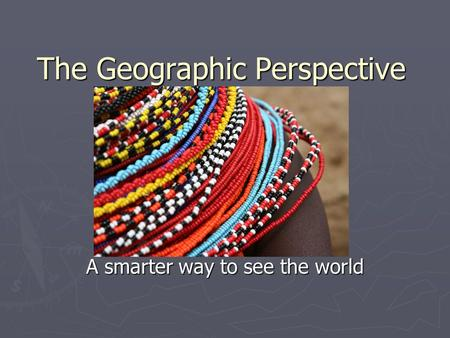 The Geographic Perspective A smarter way to see the world.