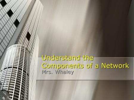 Understand the Components of a Network Mrs. Whaley.
