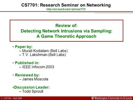 1 - CS7701 – Fall 2004 Review of: Detecting Network Intrusions via Sampling: A Game Theoretic Approach Paper by: – Murali Kodialam (Bell Labs) – T.V. Lakshman.