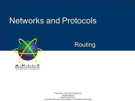 Routing Networks and Protocols Prepared by: TGK First Prepared on: Last Modified on: Quality checked by: Copyright 2009 Asia Pacific Institute of Information.