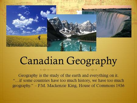 "Canadian Geography Geography is the study of the earth and everything on it. ""…if some countries have too much history, we have too much geography."" –"