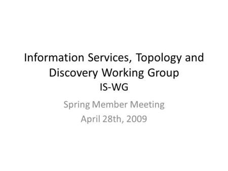 Information Services, Topology and Discovery Working Group IS-WG Spring Member Meeting April 28th, 2009.