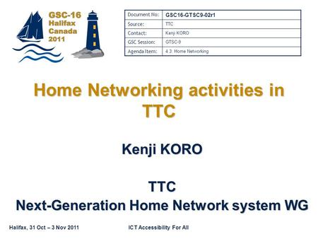 Halifax, 31 Oct – 3 Nov 2011ICT Accessibility For All Home Networking activities in TTC Kenji KORO TTC Next-Generation Home Network system WG Document.