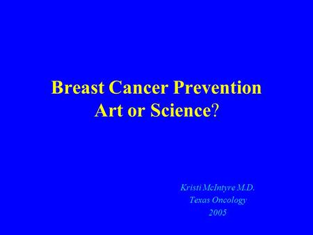 Breast Cancer Prevention Art or Science? Kristi McIntyre M.D. Texas Oncology 2005.