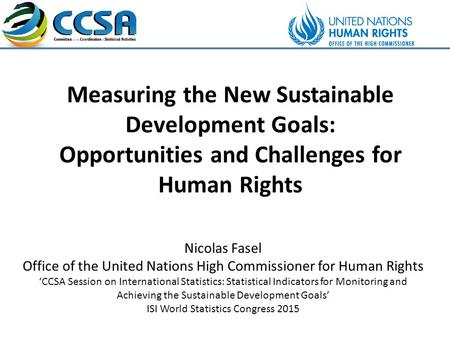 Measuring the New Sustainable Development Goals: Opportunities and Challenges for Human Rights Nicolas Fasel Office of the United Nations High Commissioner.