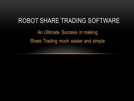 An Ultimate Success in making Share Trading much easier and simple ROBOT SHARE TRADING SOFTWARE.