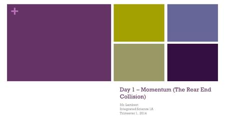 + Day 1 – Momentum (The Rear End Collision) Mr. Lambert Integrated Science 1A Trimester 1, 2014.