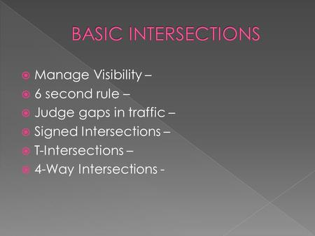  Manage Visibility –  6 second rule –  Judge gaps in traffic –  Signed Intersections –  T-Intersections –  4-Way Intersections -