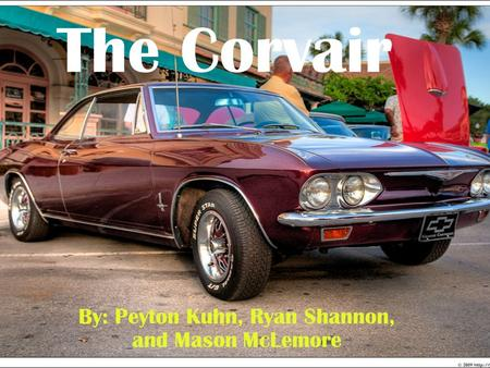 The Corvair By: Peyton Kuhn, Ryan Shannon, and Mason McLemore.