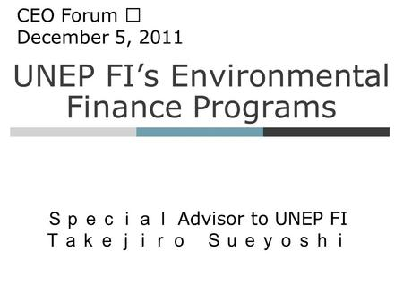 UNEP FI's Environmental Finance Programs Special Advisor to UNEP FI Takejiro Sueyoshi CEO Forum Ⅷ December 5, 2011.
