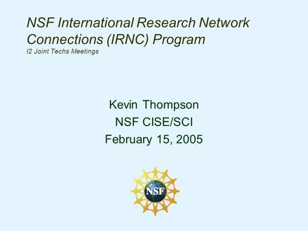NSF International Research Network Connections (IRNC) Program I2 Joint Techs Meetings Kevin Thompson NSF CISE/SCI February 15, 2005.