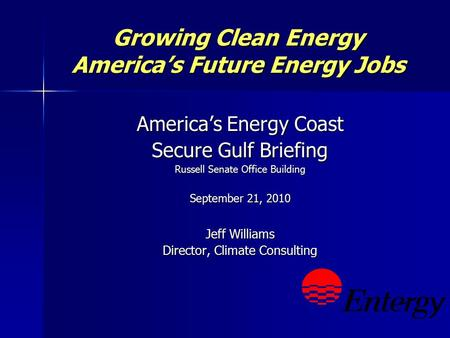 Growing Clean Energy America's Future Energy Jobs America's Energy Coast Secure Gulf Briefing Russell Senate Office Building September 21, 2010 Jeff Williams.