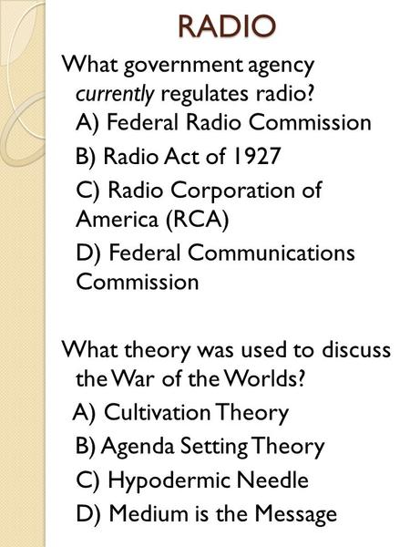 RADIO What government agency currently regulates radio? A) Federal Radio Commission B) Radio Act of 1927 C) Radio Corporation of America (RCA) D) Federal.