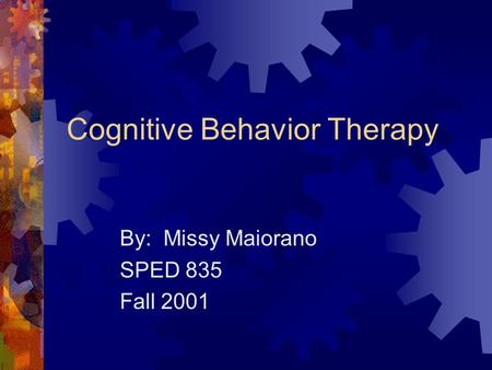 Cognitive Behavior Therapy By: Missy Maiorano SPED 835 Fall 2001.