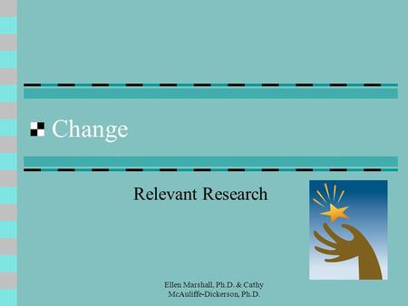 Change Relevant Research Ellen Marshall, Ph.D. & Cathy McAuliffe-Dickerson, Ph.D.