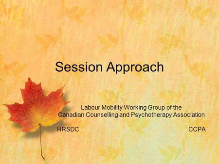 Labour Mobility Working Group of the Canadian Counselling and Psychotherapy Association HRSDCCCPA Session Approach.