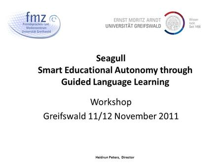 Heidrun Peters, Director Seagull Smart Educational Autonomy through Guided Language Learning Workshop Greifswald 11/12 November 2011.