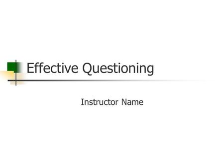 Effective Questioning Instructor Name. Goal Residents will be able to more effectively question their learners in the clinical setting then use those.