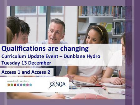 Qualifications are changing Curriculum Update Event – Dunblane Hydro Tuesday 13 December Access 1 and Access 2.