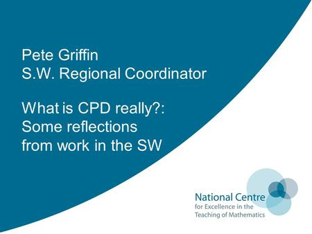 Pete Griffin S.W. Regional Coordinator What is CPD really?: Some reflections from work in the SW.