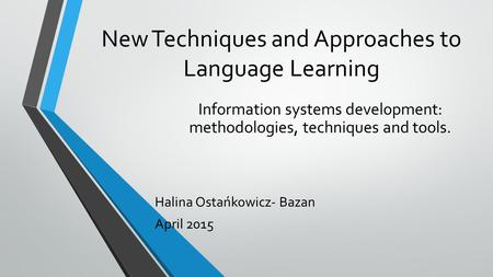 New Techniques and Approaches to Language Learning Information systems development: methodologies, techniques and tools. Halina Ostańkowicz- Bazan April.