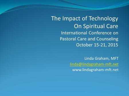 Linda Graham, MFT  The Impact of Technology On Spiritual Care International Conference on Pastoral Care.