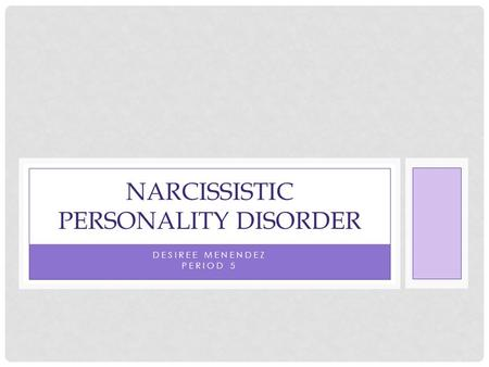 DESIREE MENENDEZ PERIOD 5 NARCISSISTIC PERSONALITY DISORDER.