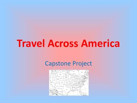 Travel Across America Capstone Project. Purpose The capstone project created for my 7 th Grade Geography classes is an attempt to meet the 21 st century.