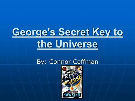 George's Secret Key to the Universe By: Connor Coffman.