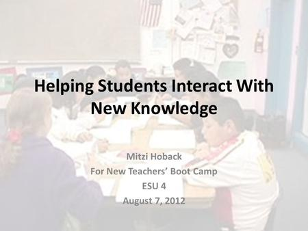 Helping Students Interact With New Knowledge Mitzi Hoback For New Teachers' Boot Camp ESU 4 August 7, 2012.